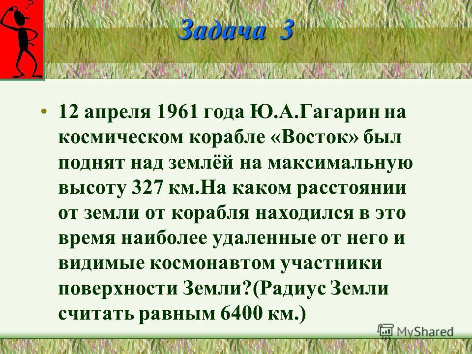 Задача 3 12 апреля 1961 года Ю.А.Гагарин на космическом корабле «Восток» был поднят над землёй на максимальную высоту 327 км.На каком расстоянии от земли от корабля находился в это время наиболее удаленные от него и видимые космонавтом участники пове
