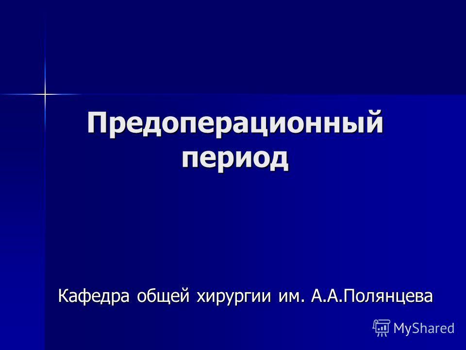 Предоперационный период Кафедра общей хирургии им. А.А.Полянцева