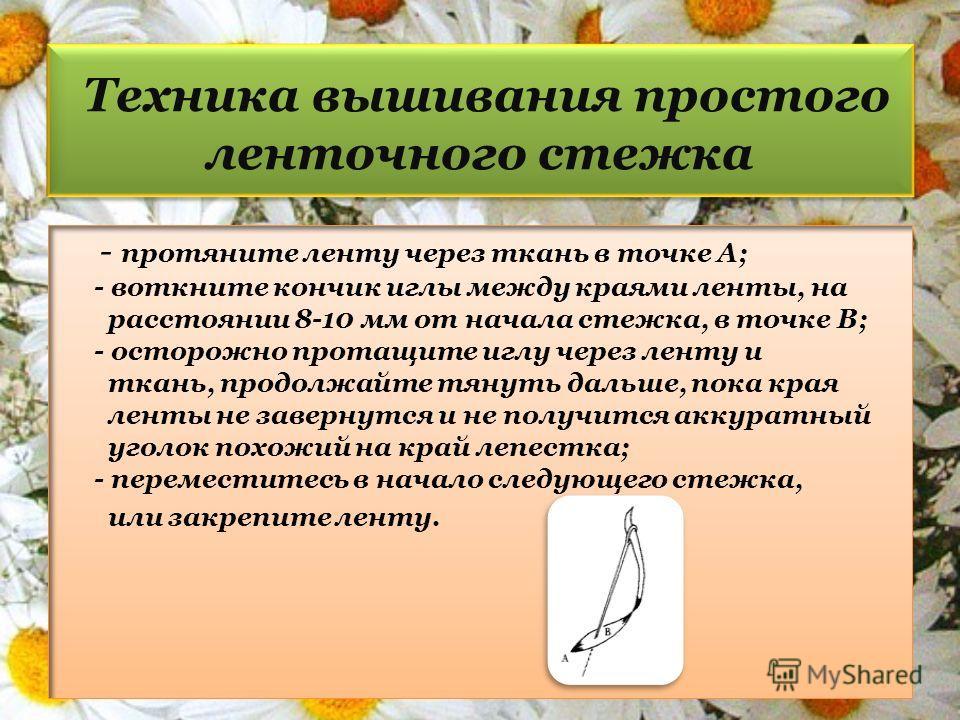 Техника вышивания простого ленточного стежка - протяните ленту через ткань в точке А; - воткните кончик иглы между краями ленты, на расстоянии 8-10 мм от начала стежка, в точке В; - осторожно протащите иглу через ленту и ткань, продолжайте тянуть дал