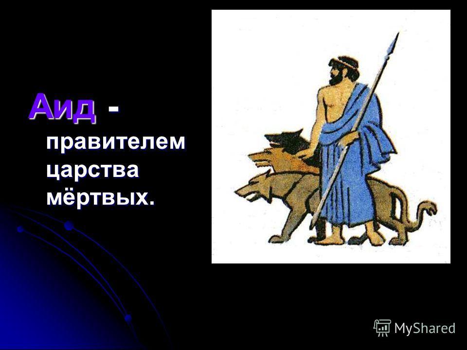 Аид - правителем царства мёртвых.