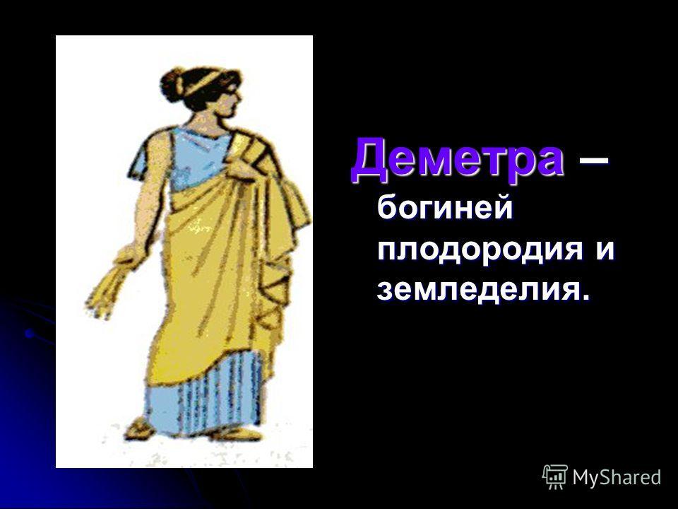 Деметра – богиней плодородия и земледелия.