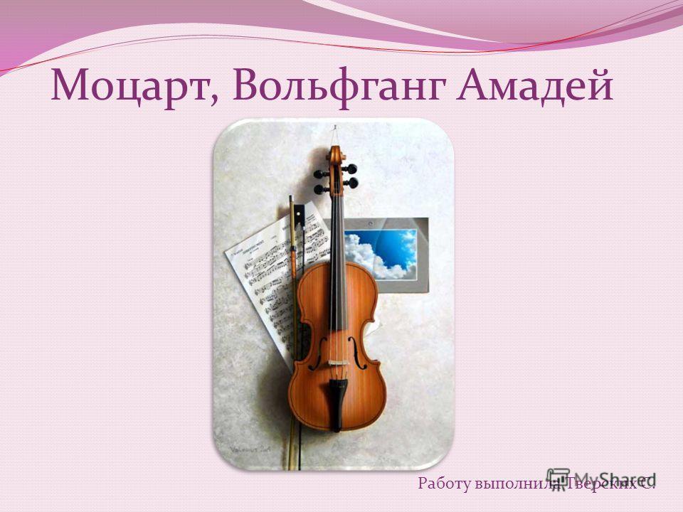 Моцарт, Вольфганг Амадей Работу выполнила Тверских С.