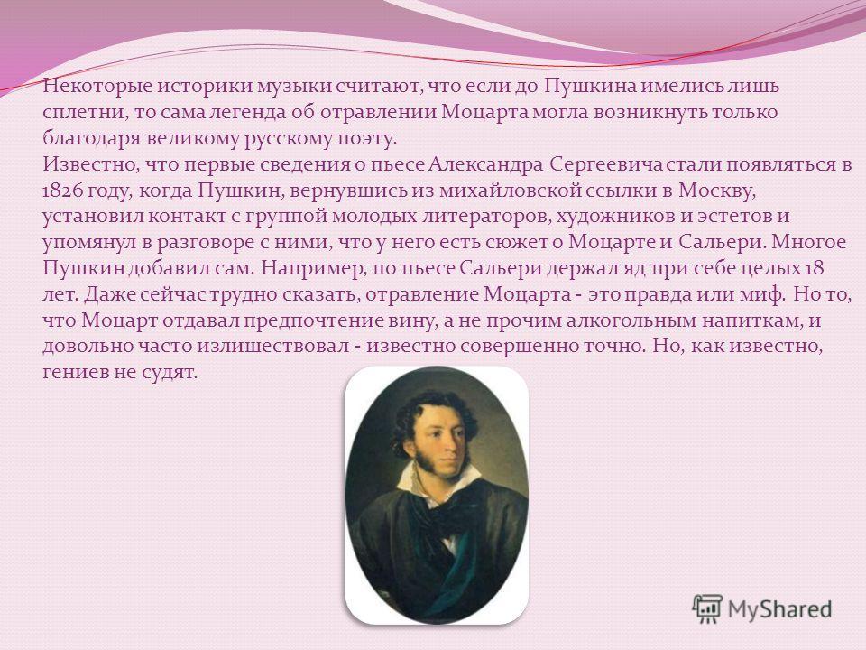 Некоторые историки музыки считают, что если до Пушкина имелись лишь сплетни, то сама легенда об отравлении Моцарта могла возникнуть только благодаря великому русскому поэту. Известно, что первые сведения о пьесе Александра Сергеевича стали появляться