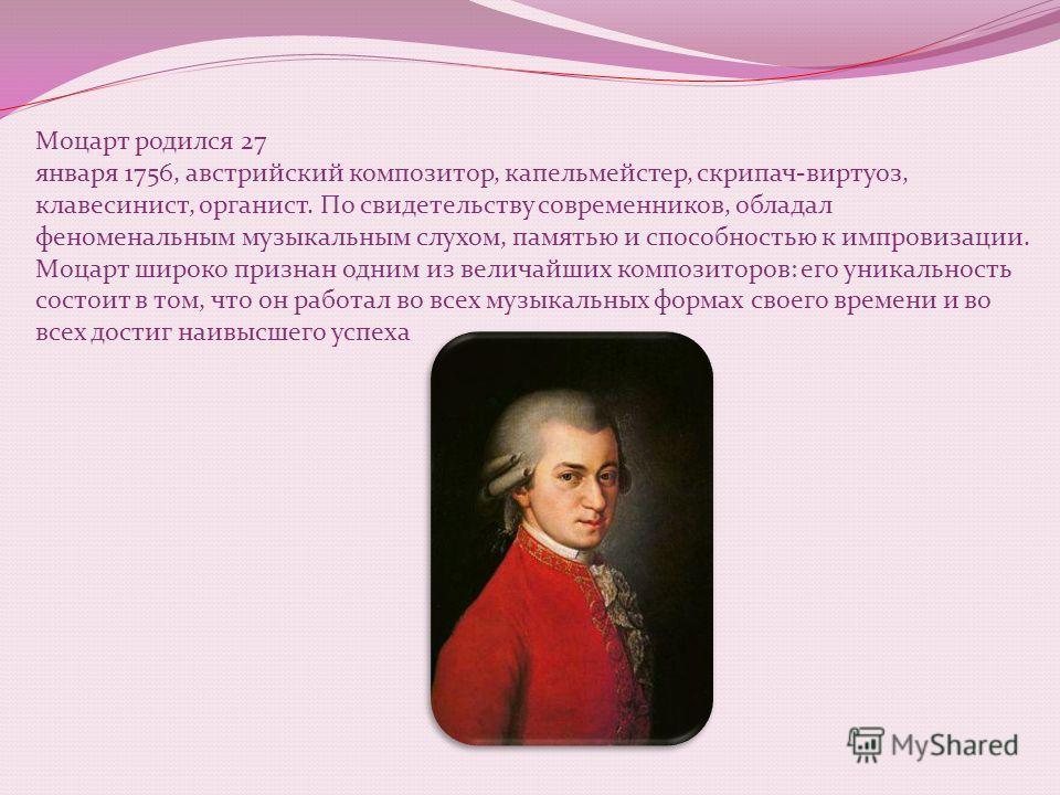 Моцарт родился 27 января 1756, австрийский композитор, капельмейстер, скрипач-виртуоз, клавесинист, органист. По свидетельству современников, обладал феноменальным музыкальным слухом, памятью и способностью к импровизации. Моцарт широко признан одним