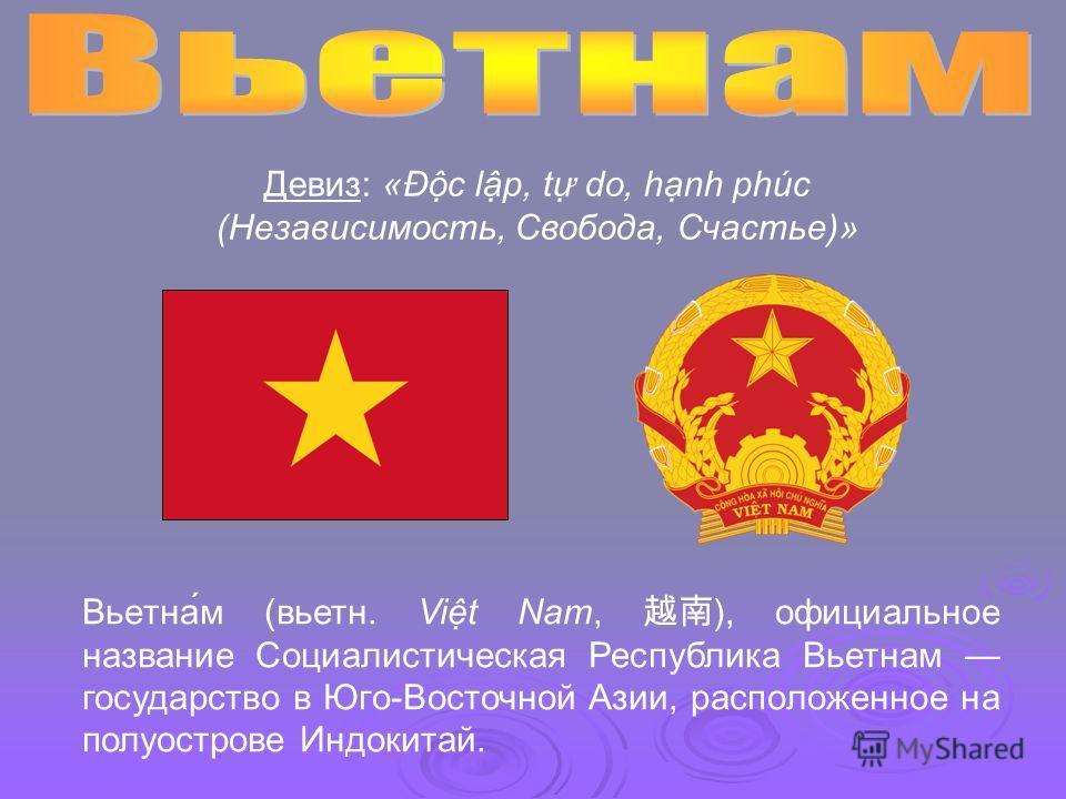 Вьетна́м (вьетн. Vit Nam, ), официальное название Социалистическая Республика Вьетнам государство в Юго-Восточной Азии, расположенное на полуострове Индокитай. ДевизДевиз: «Ðc lp, t do, hnh phúc (Независимость, Свобода, Счастье)»