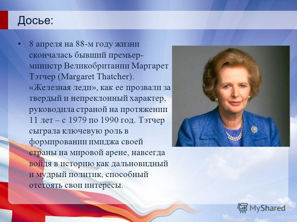 Досье: 8 апреля на 88-м году жизни скончалась бывший премьер- министр Великобритании Маргарет Тэтчер (Margaret Thatcher). «Железная леди», как ее прозвали за твердый и непреклонный характер, руководила страной на протяжении 11 лет – с 1979 по 1990 го