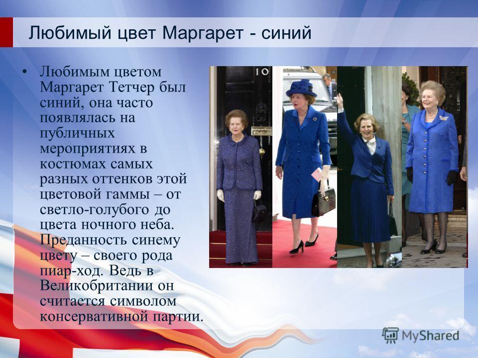 Любимый цвет Маргарет - синий Любимым цветом Маргарет Тетчер был синий, она часто появлялась на публичных мероприятиях в костюмах самых разных оттенков этой цветовой гаммы – от светло-голубого до цвета ночного неба. Преданность синему цвету – своего