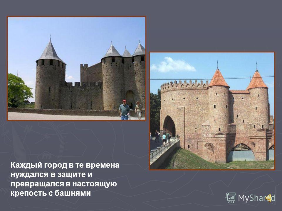 Каждый город в те времена нуждался в защите и превращался в настоящую крепость с башнями