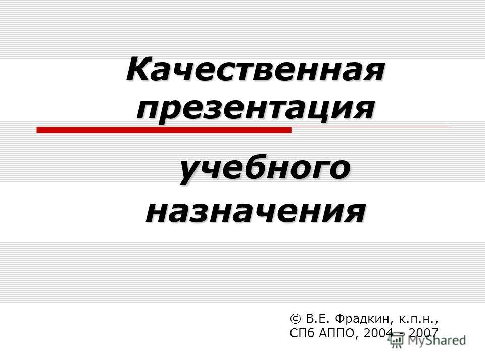 Качественная презентация учебного назначения © В.Е. Фрадкин, к.п.н., СПб АППО, 2004 - 2007