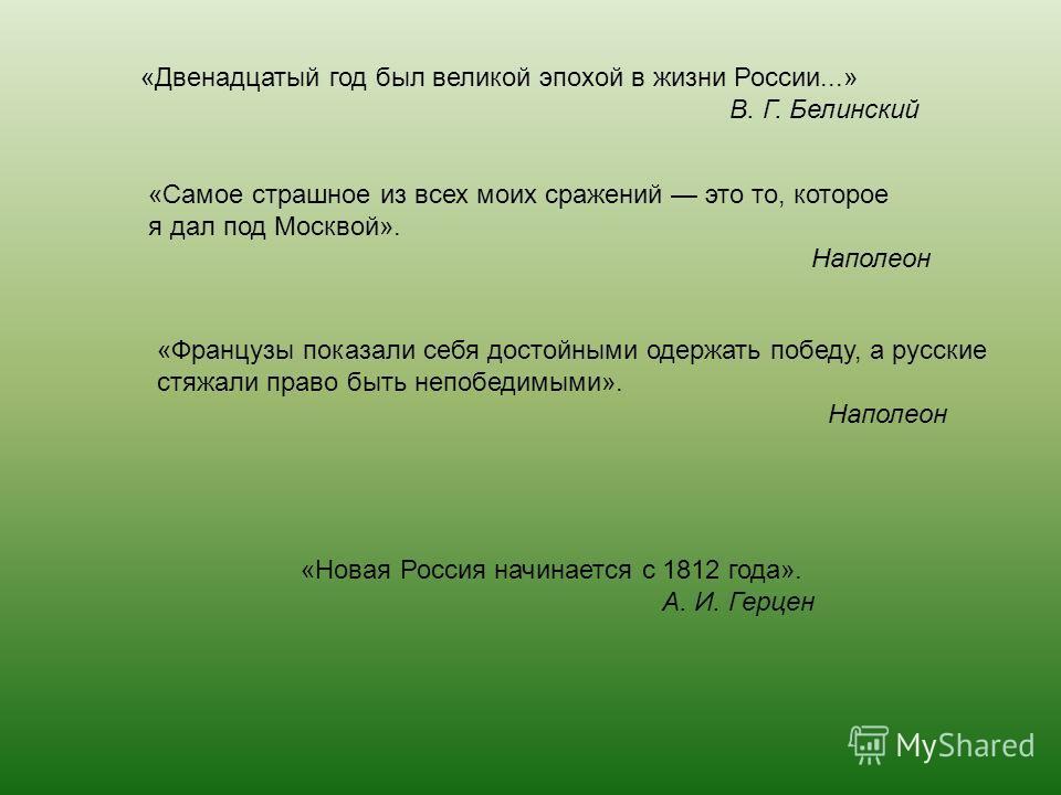 «Двенадцатый год был великой эпохой в жизни России...» В. Г. Белинский «Самое страшное из всех моих сражений это то, которое я дал под Москвой». Наполеон «Французы показали себя достойными одержать победу, а русские стяжали право быть непобедимыми».