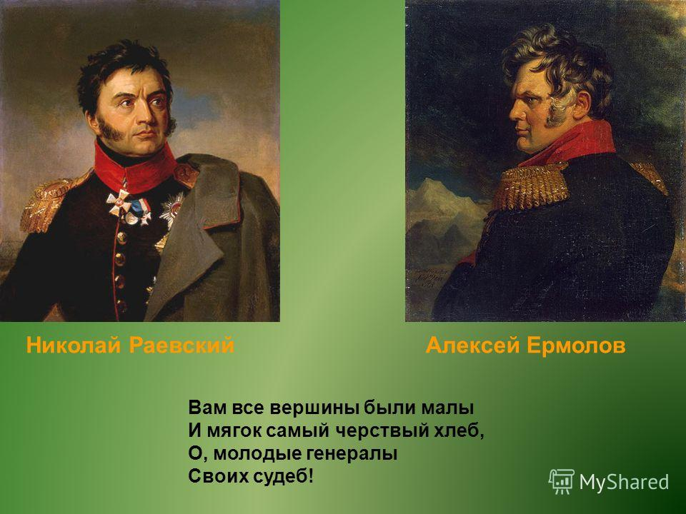 Алексей ЕрмоловНиколай Раевский Вам все вершины были малы И мягок самый черствый хлеб, О, молодые генералы Своих судеб!