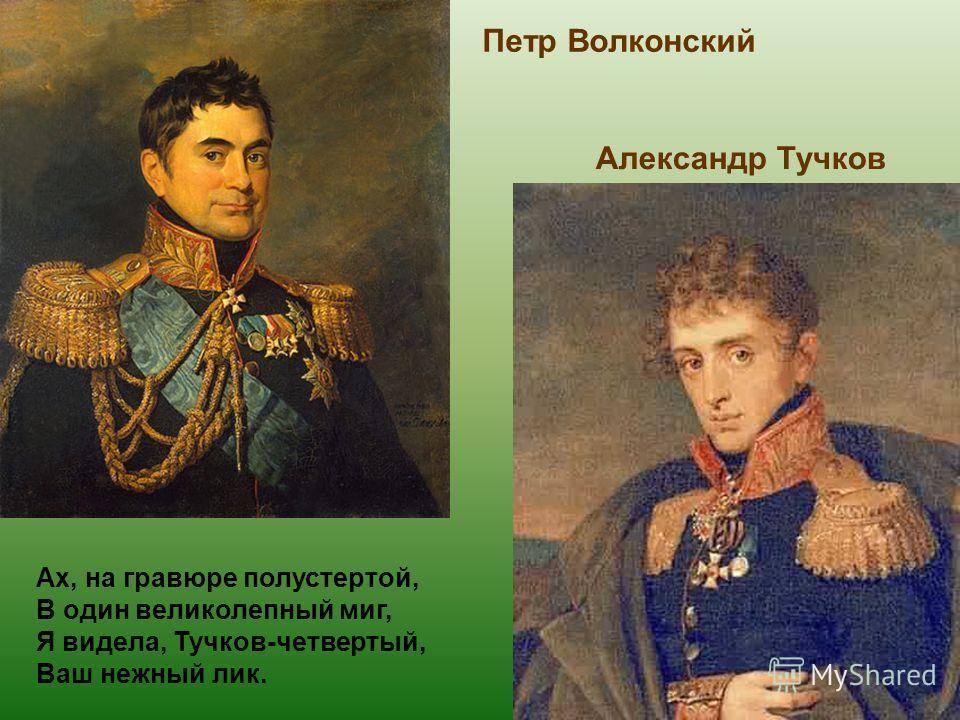 Петр Волконский Александр Тучков Ах, на гравюре полустертой, В один великолепный миг, Я видела, Тучков-четвертый, Ваш нежный лик.