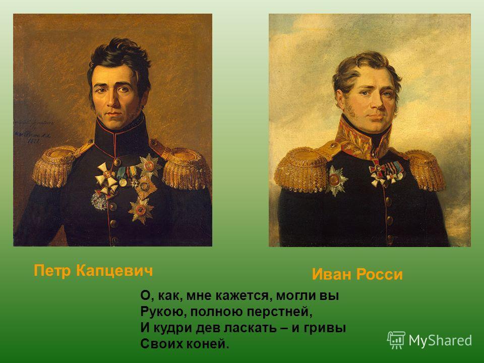 Петр Капцевич Иван Росси О, как, мне кажется, могли вы Рукою, полною перстней, И кудри дев ласкать – и гривы Своих коней.