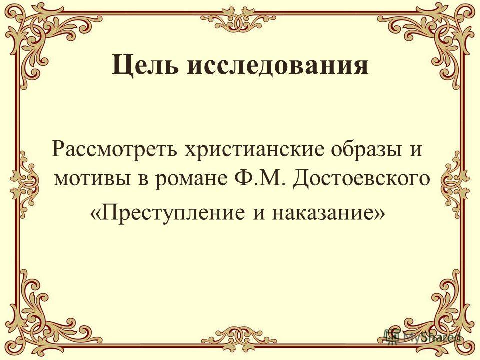 Цель исследования Рассмотреть христианские образы и мотивы в романе Ф.М. Достоевского «Преступление и наказание»
