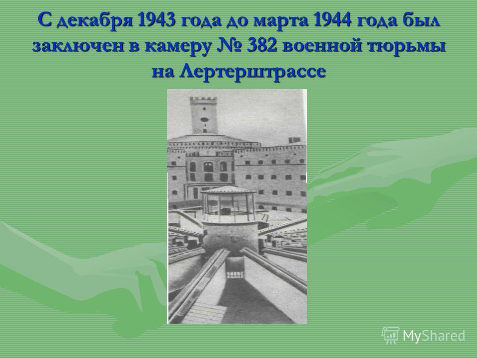 С декабря 1943 года до марта 1944 года был заключен в камеру 382 военной тюрьмы на Лертерштрассе