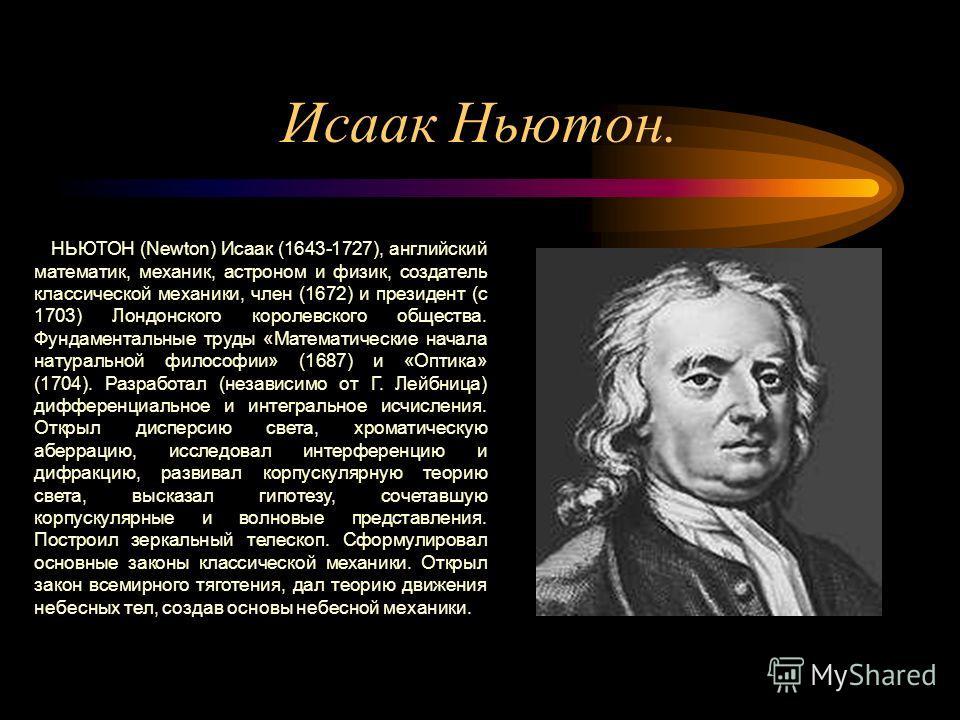 Исаак Ньютон. НЬЮТОН (Newton) Исаак (1643-1727), английский математик, механик, астроном и физик, создатель классической механики, член (1672) и президент (с 1703) Лондонского королевского общества. Фундаментальные труды «Математические начала натура