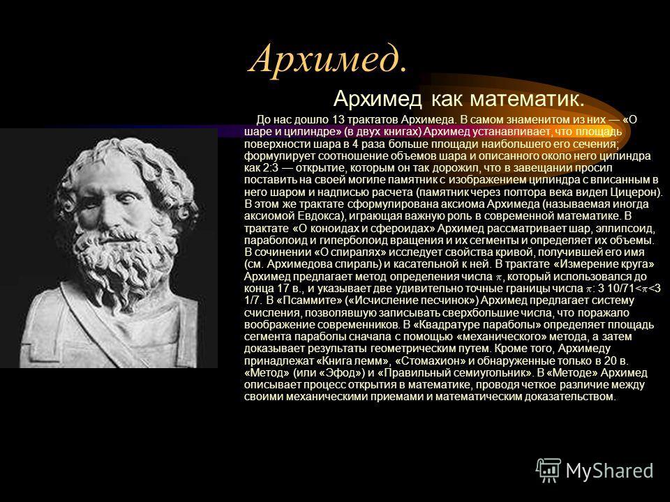 Архимед. Архимед как математик. До нас дошло 13 трактатов Архимеда. В самом знаменитом из них «О шаре и цилиндре» (в двух книгах) Архимед устанавливает, что площадь поверхности шара в 4 раза больше площади наибольшего его сечения; формулирует соотнош