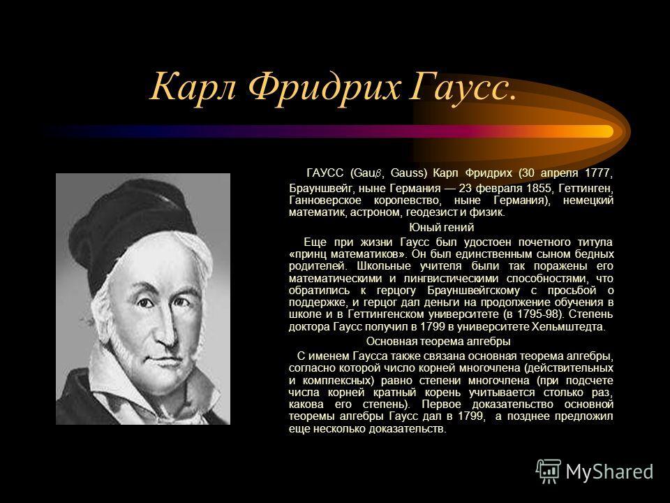 Карл Фридрих Гаусс. ГАУСС (Gau, Gauss) Карл Фридрих (30 апреля 1777, Брауншвейг, ныне Германия 23 февраля 1855, Геттинген, Ганноверское королевство, ныне Германия), немецкий математик, астроном, геодезист и физик. Юный гений Еще при жизни Гаусс был у