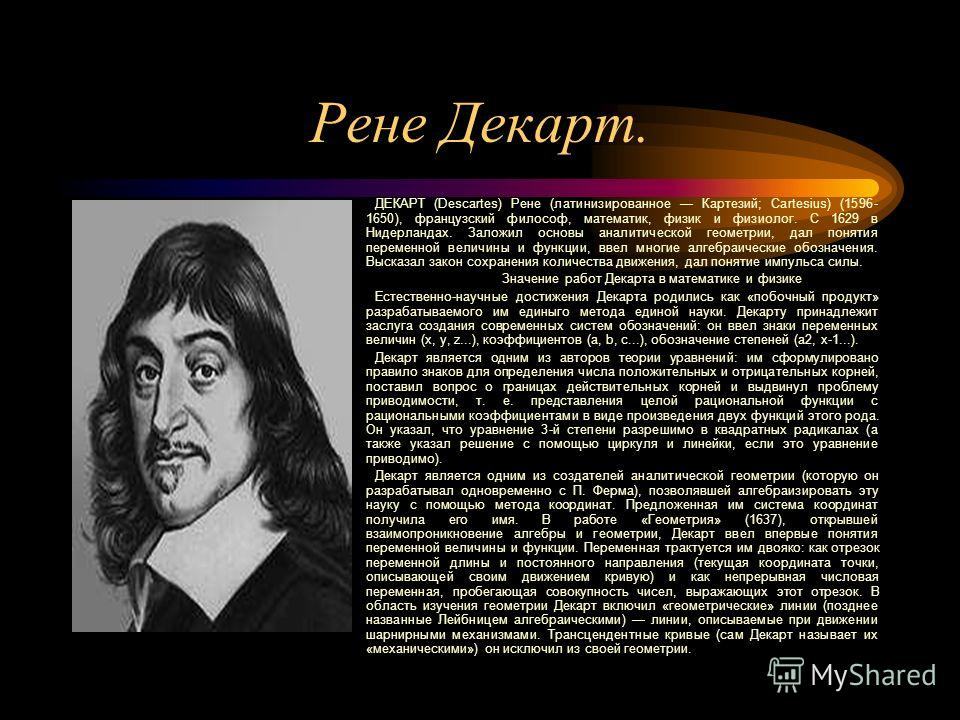 Рене Декарт. ДЕКАРТ (Descartes) Рене (латинизированное Картезий; Cartesius) (1596- 1650), французский философ, математик, физик и физиолог. С 1629 в Нидерландах. Заложил основы аналитической геометрии, дал понятия переменной величины и функции, ввел