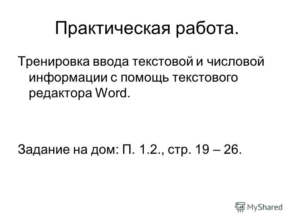 Практическая работа. Тренировка ввода текстовой и числовой информации с помощь текстового редактора Word. Задание на дом: П. 1.2., стр. 19 – 26.