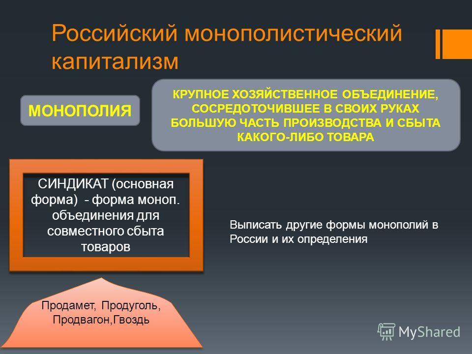 Российский монополистический капитализм МОНОПОЛИЯ КРУПНОЕ ХОЗЯЙСТВЕННОЕ ОБЪЕДИНЕНИЕ, СОСРЕДОТОЧИВШЕЕ В СВОИХ РУКАХ БОЛЬШУЮ ЧАСТЬ ПРОИЗВОДСТВА И СБЫТА КАКОГО-ЛИБО ТОВАРА СИНДИКАТ (основная форма) - форма моноп. объединения для совместного сбыта товаро
