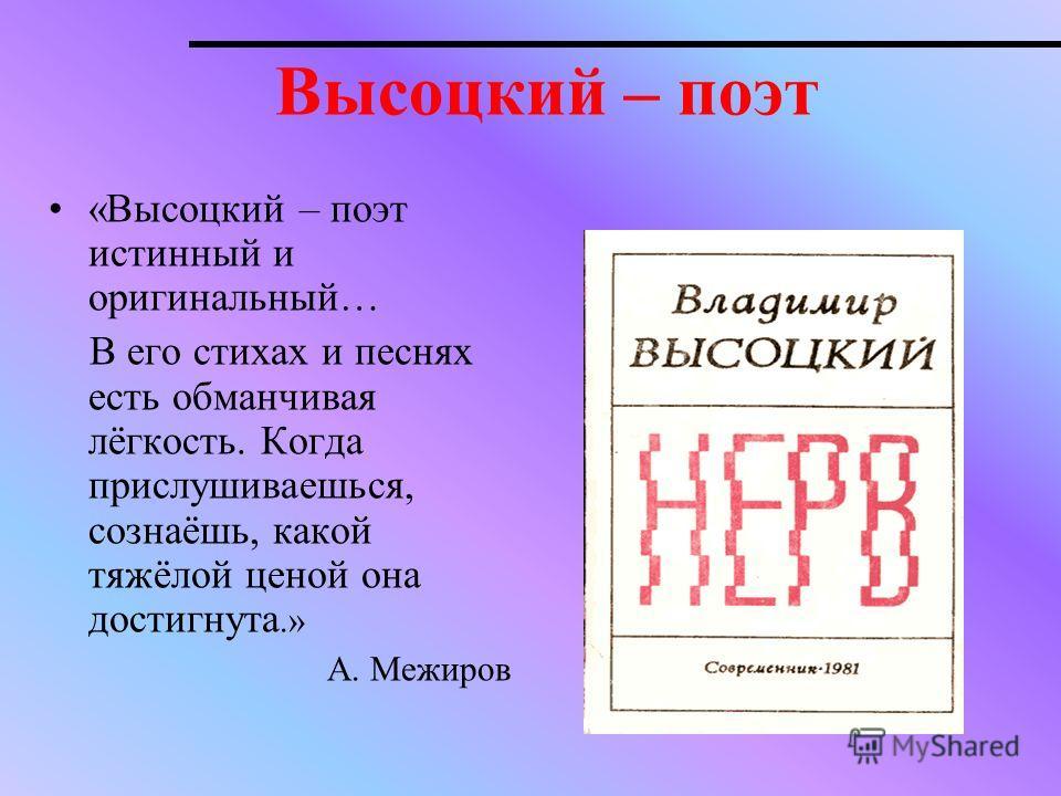 Высоцкий – поэт «Высоцкий – поэт истинный и оригинальный… В его стихах и песнях есть обманчивая лёгкость. Когда прислушиваешься, сознаёшь, какой тяжёлой ценой она достигнута.» А. Межиров