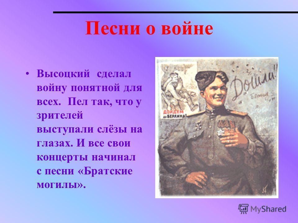 Песни о войне Высоцкий сделал войну понятной для всех. Пел так, что у зрителей выступали слёзы на глазах. И все свои концерты начинал с песни «Братские могилы».