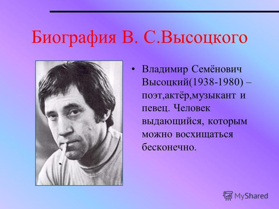 Биография В. С.Высоцкого Владимир Семёнович Высоцкий(1938-1980) – поэт,актёр,музыкант и певец. Человек выдающийся, которым можно восхищаться бесконечно.