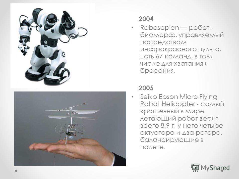 2004 Robosapien робот- биоморф, управляемый посредством инфракрасного пульта. Есть 67 команд, в том числе для хватания и бросания. 2005 Seiko Epson Micro Flying Robot Helicopter - самый крошечный в мире летающий робот весит всего 8,9 г, у него четыре