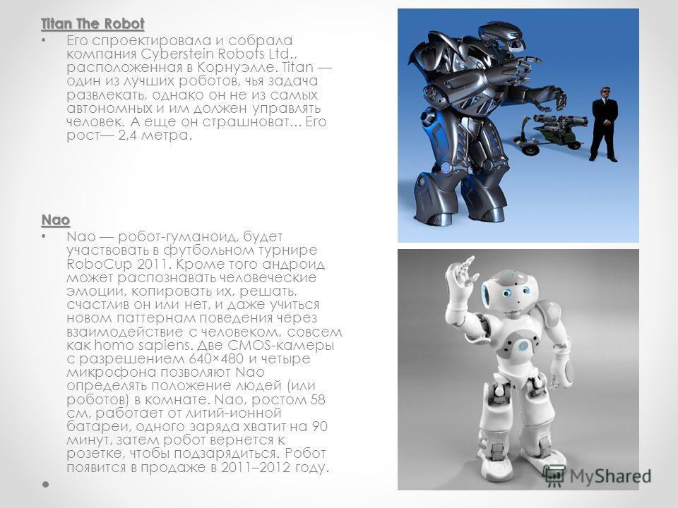 Titan The Robot Его спроектировала и собрала компания Cyberstein Robots Ltd., расположенная в Корнуэлле. Titan один из лучших роботов, чья задача развлекать, однако он не из самых автономных и им должен управлять человек. А еще он страшноват... Его р