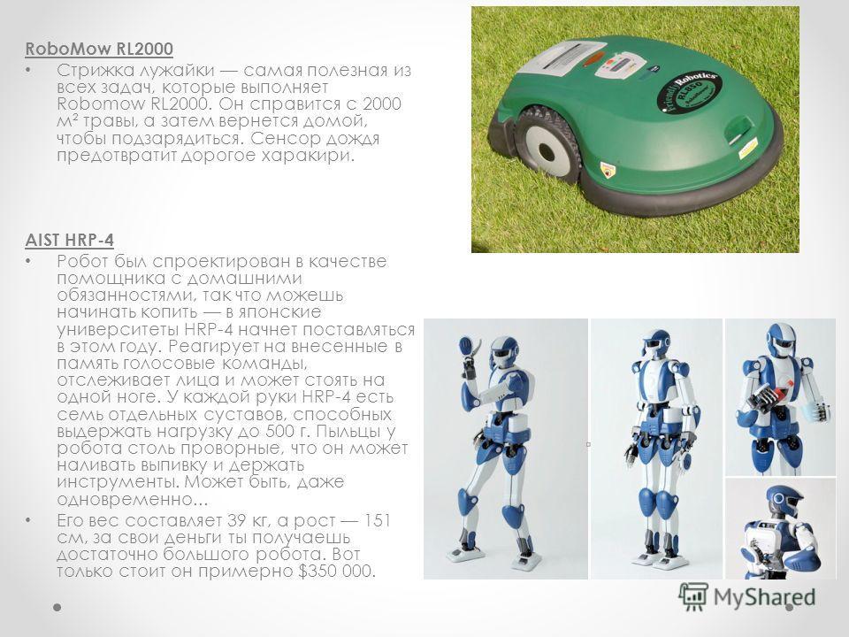 RoboMow RL2000 Стрижка лужайки самая полезная из всех задач, которые выполняет Robomow RL2000. Он справится с 2000 м² травы, а затем вернется домой, чтобы подзарядиться. Сенсор дождя предотвратит дорогое харакири. AIST HRP-4 Робот был спроектирован в
