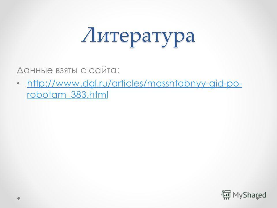 Литература Данные взяты с сайта: http://www.dgl.ru/articles/masshtabnyy-gid-po- robotam_383.html http://www.dgl.ru/articles/masshtabnyy-gid-po- robotam_383.html