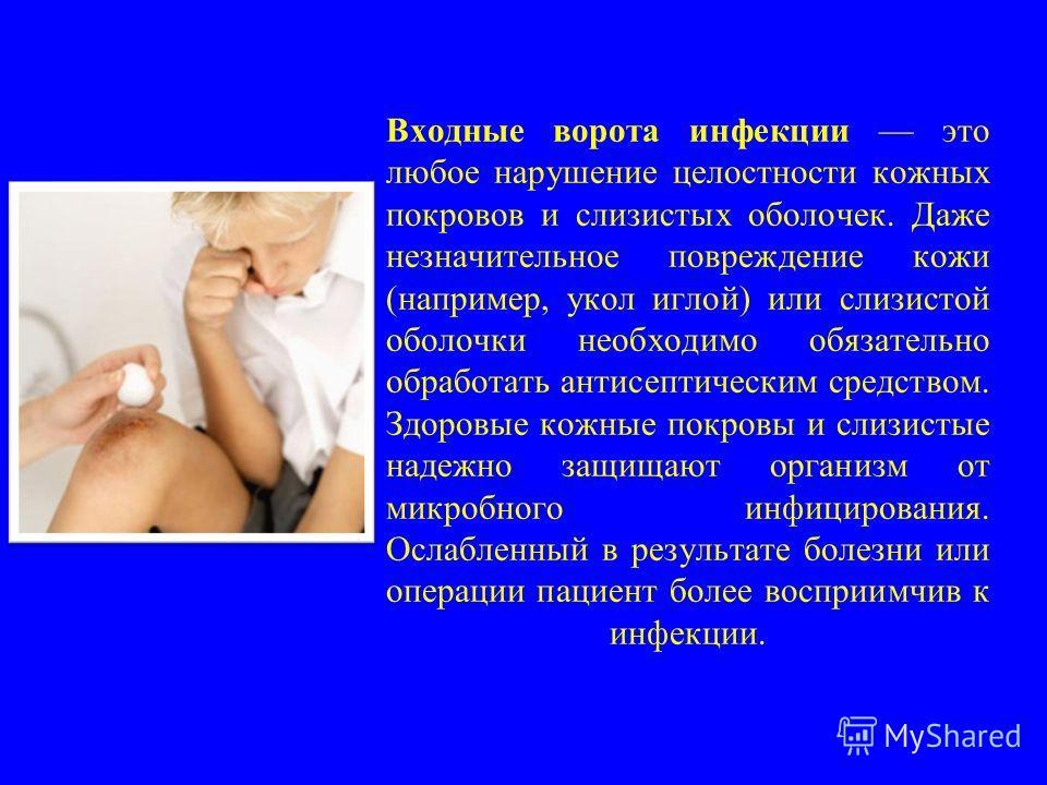 Входные ворота инфекции это любое нарушение целостности кожных покровов и слизистых оболочек. Даже незначительное повреждение кожи (например, укол иглой) или слизистой оболочки необходимо обязательно обработать антисептическим средством. Здоровые кож