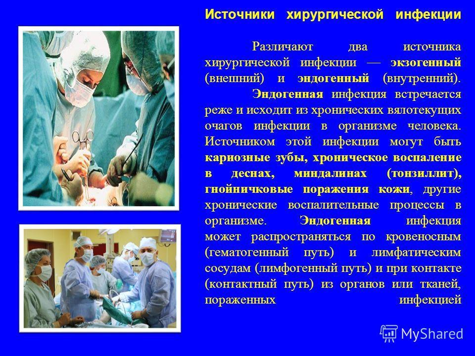 Источники хирургической инфекции Различают два источника хирургической инфекции экзогенный (внешний) и эндогенный (внутренний). Эндогенная инфекция встречается реже и исходит из хронических вялотекущих очагов инфекции в организме человека. Источником