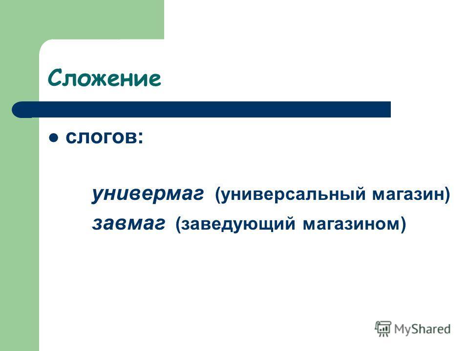 Сложение слогов: универмаг (универсальный магазин) завмаг (заведующий магазином)