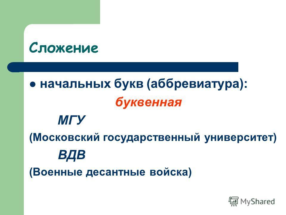 Сложение начальных букв (аббревиатура): буквенная МГУ (Московский государственный университет) ВДВ (Военные десантные войска)