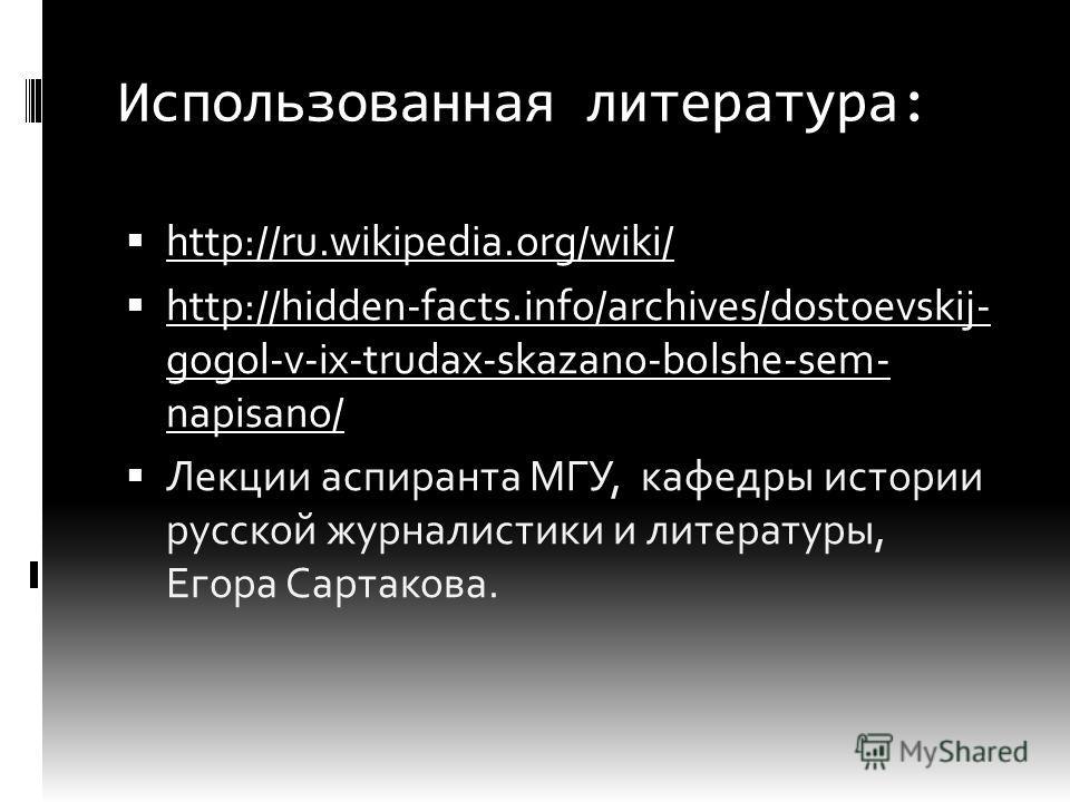 Использованная литература: http://ru.wikipedia.org/wiki/ http://hidden-facts.info/archives/dostoevskij- gogol-v-ix-trudax-skazano-bolshe-sem- napisano/ http://hidden-facts.info/archives/dostoevskij- gogol-v-ix-trudax-skazano-bolshe-sem- napisano/ Лек