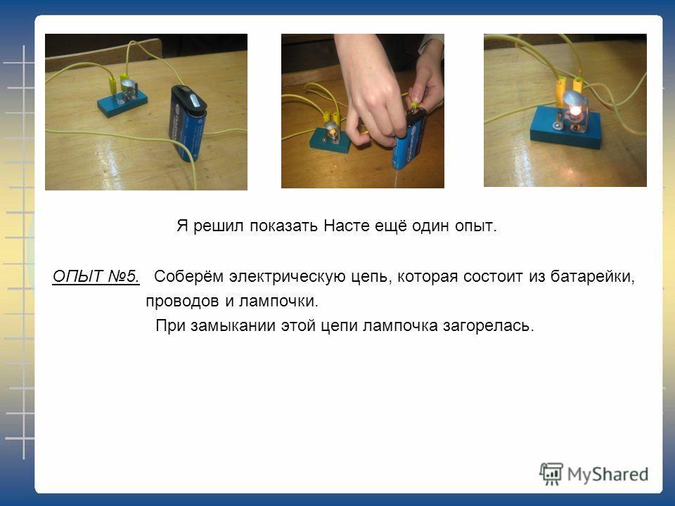 Я решил показать Насте ещё один опыт. ОПЫТ 5. Соберём электрическую цепь, которая состоит из батарейки, проводов и лампочки. При замыкании этой цепи лампочка загорелась.