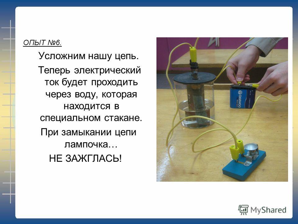 ОПЫТ 6. Усложним нашу цепь. Теперь электрический ток будет проходить через воду, которая находится в специальном стакане. При замыкании цепи лампочка… НЕ ЗАЖГЛАСЬ!