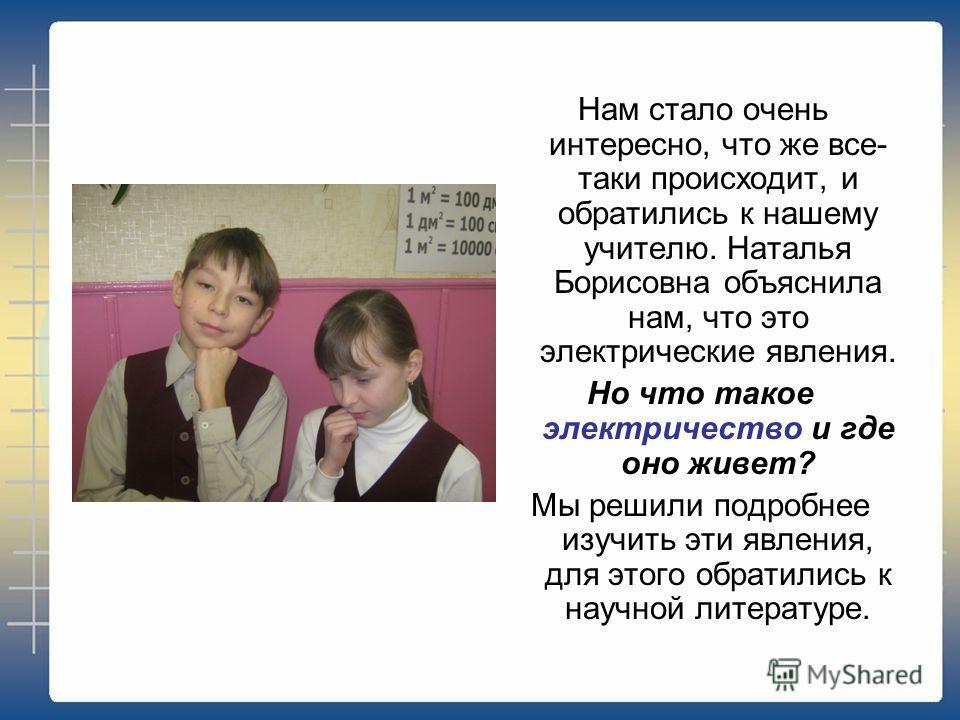 Нам стало очень интересно, что же все- таки происходит, и обратились к нашему учителю. Наталья Борисовна объяснила нам, что это электрические явления. Но что такое электричество и где оно живет? Мы решили подробнее изучить эти явления, для этого обра