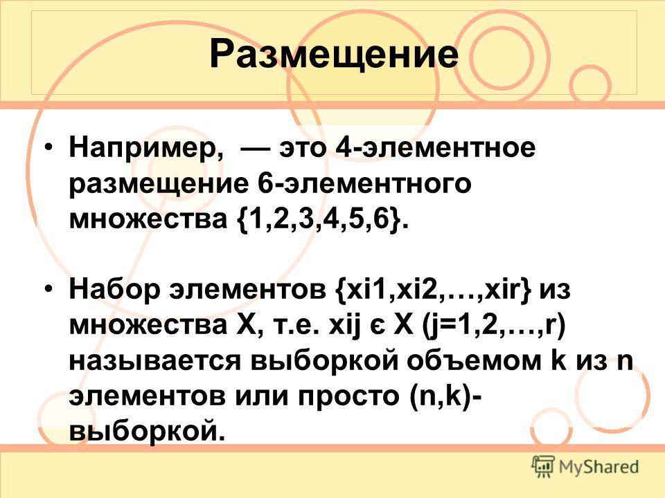 Размещение Например, это 4-элементное размещение 6-элементного множества {1,2,3,4,5,6}. Набор элементов {xi1,xi2,…,xir} из множества X, т.е. xij є X (j=1,2,…,r) называется выборкой объемом k из n элементов или просто (n,k)- выборкой.