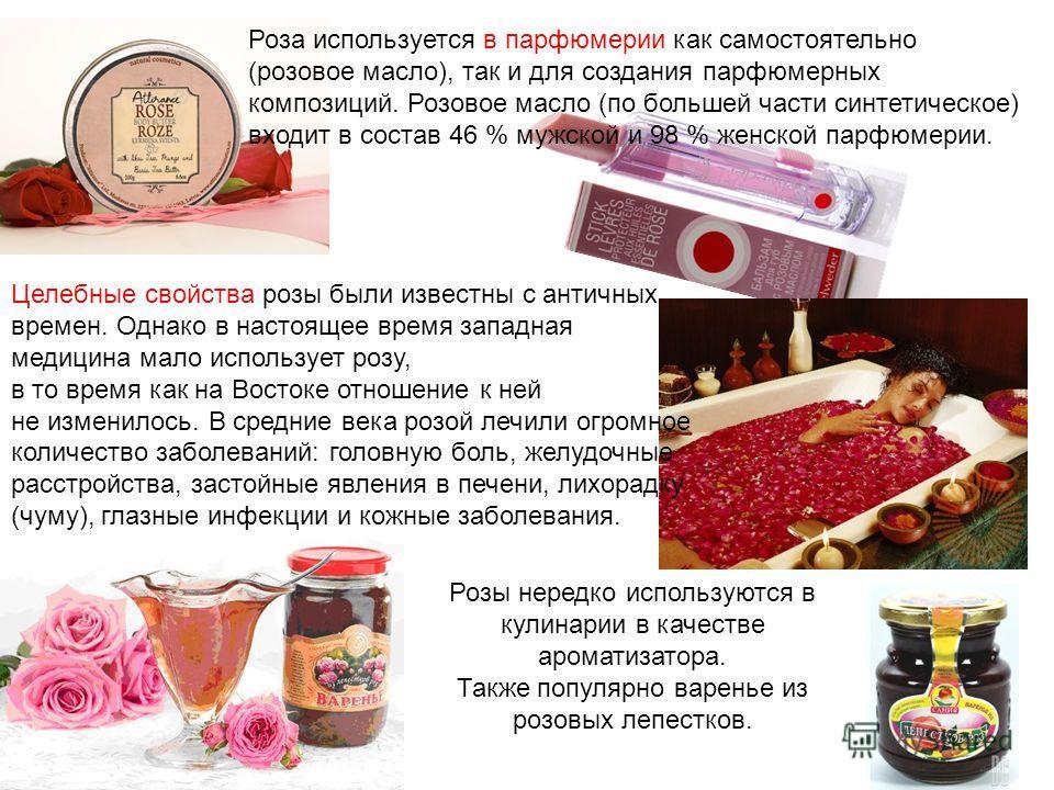 Роза используется в парфюмерии как самостоятельно (розовое масло), так и для создания парфюмерных композиций. Розовое масло (по большей части синтетическое) входит в состав 46 % мужской и 98 % женской парфюмерии. Целебные свойства розы были известны