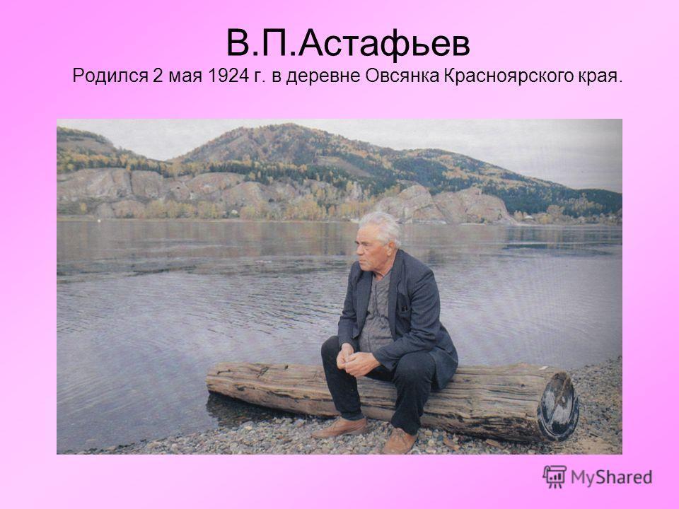 В.П.Астафьев Родился 2 мая 1924 г. в деревне Овсянка Красноярского края.