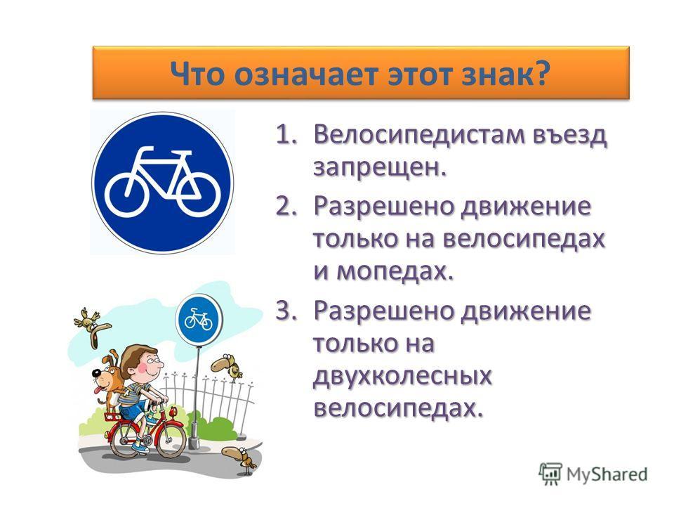 Что означает этот знак? 1.Велосипедистам въезд запрещен. 2.Разрешено движение только на велосипедах и мопедах. 3.Разрешено движение только на двухколесных велосипедах.