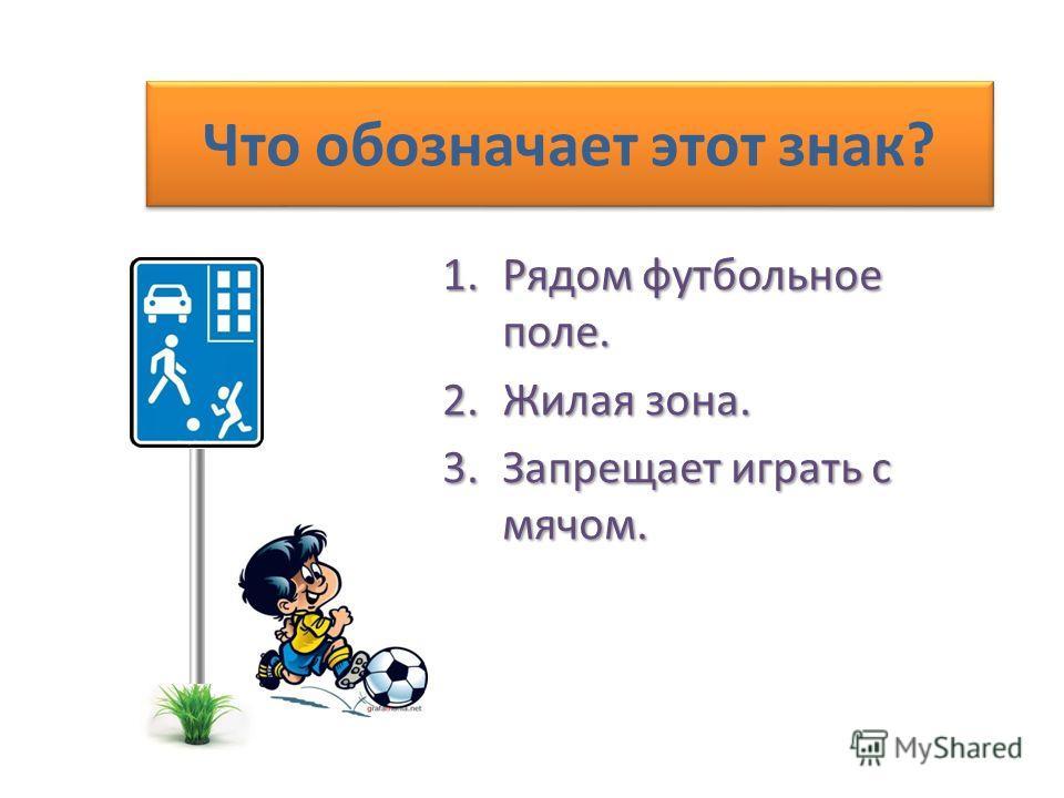 Что обозначает этот знак? 1.Рядом футбольное поле. 2.Жилая зона. 3.Запрещает играть с мячом.