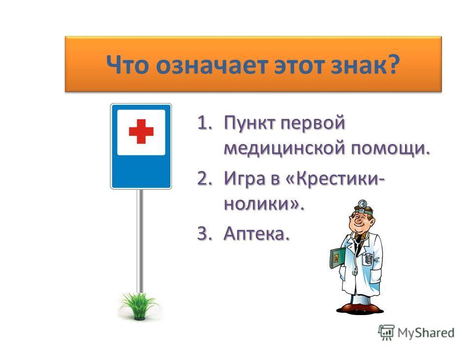 Что означает этот знак? 1.Пункт первой медицинской помощи. 2.Игра в «Крестики- нолики». 3.Аптека.