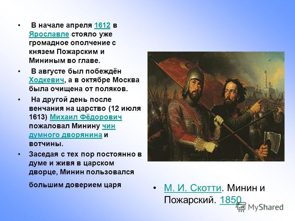 В начале апреля 1612 в Ярославле стояло уже громадное ополчение с князем Пожарским и Мининым во главе.1612 Ярославле В августе был побеждён Ходкевич, а в октябре Москва была очищена от поляков. Ходкевич На другой день после венчания на царство (12 ию