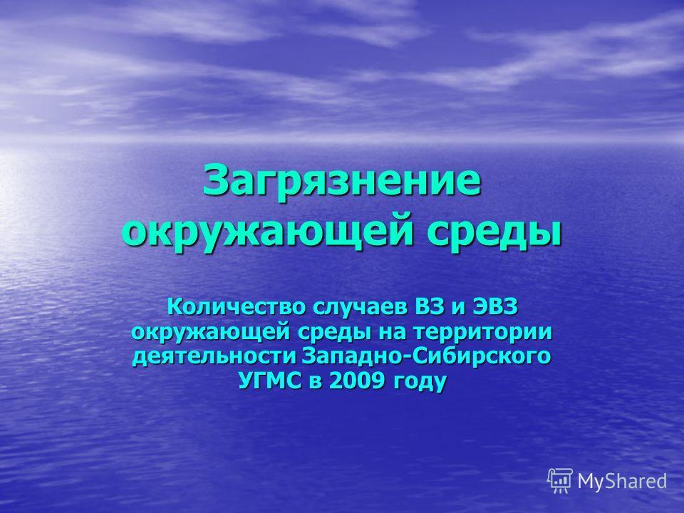 Загрязнение окружающей среды Количество случаев ВЗ и ЭВЗ окружающей среды на территории деятельности Западно-Сибирского УГМС в 2009 году