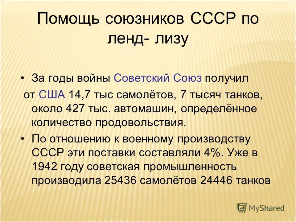Помощь союзников СССР по ленд- лизу За годы войны Советский Союз получил от США 14,7 тыс самолётов, 7 тысяч танков, около 427 тыс. автомашин, определённое количество продовольствия. По отношению к военному производству СССР эти поставки составляли 4%