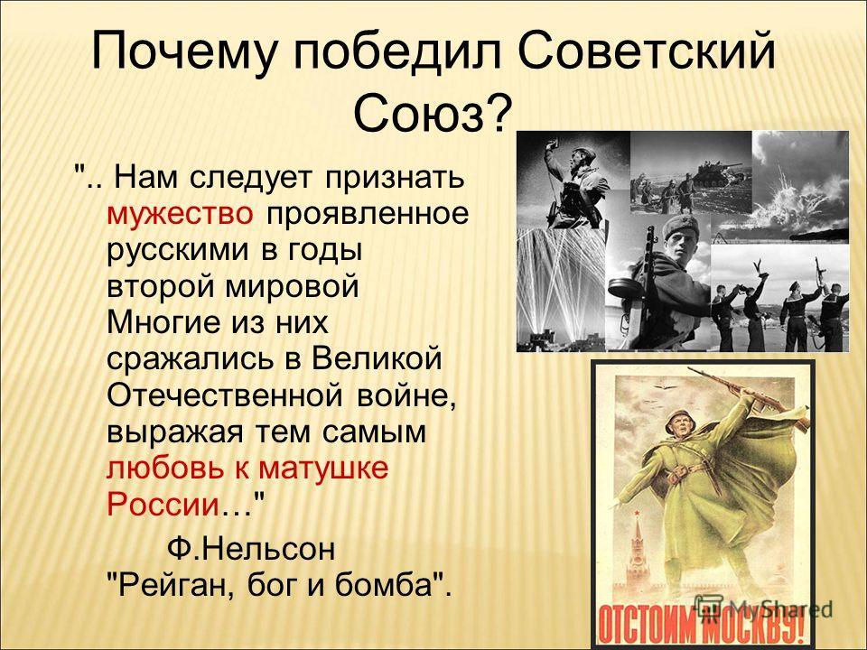 Почему победил Советский Союз? .. Нам следует признать мужество проявленное русскими в годы второй мировой Многие из них сражались в Великой Отечественной войне, выражая тем самым любовь к матушке России… Ф.Нельсон Рейган, бог и бомба.
